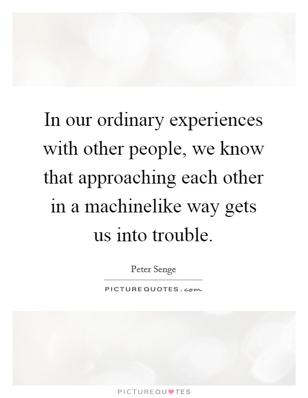 In our ordinary experiences with other people, we know that approaching each other in a machinelike way gets us into trouble Picture Quote #1