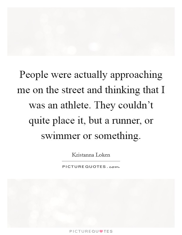 People were actually approaching me on the street and thinking that I was an athlete. They couldn't quite place it, but a runner, or swimmer or something Picture Quote #1