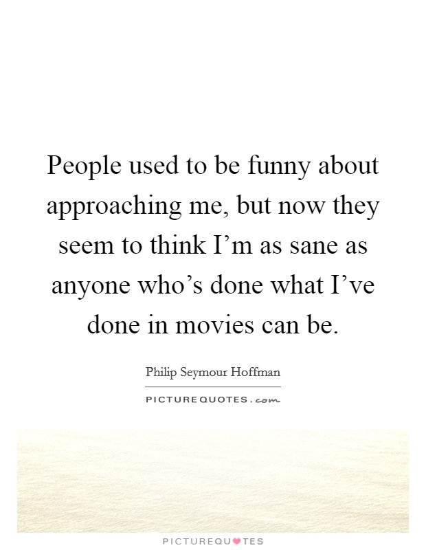 People used to be funny about approaching me, but now they seem to think I'm as sane as anyone who's done what I've done in movies can be Picture Quote #1