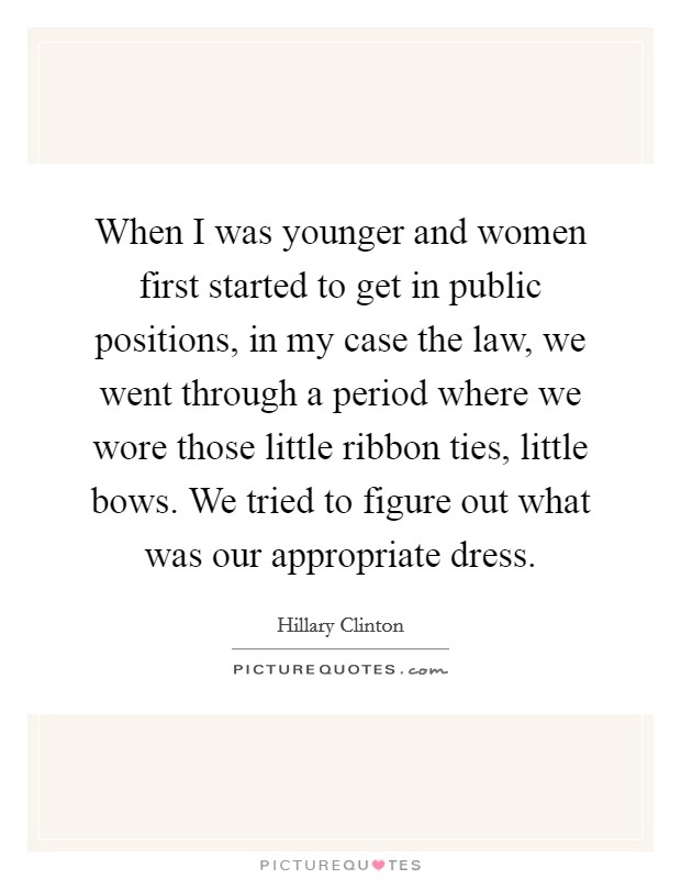 When I was younger and women first started to get in public positions, in my case the law, we went through a period where we wore those little ribbon ties, little bows. We tried to figure out what was our appropriate dress Picture Quote #1