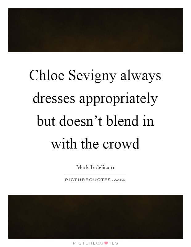 Chloe Sevigny always dresses appropriately but doesn't blend in with the crowd Picture Quote #1