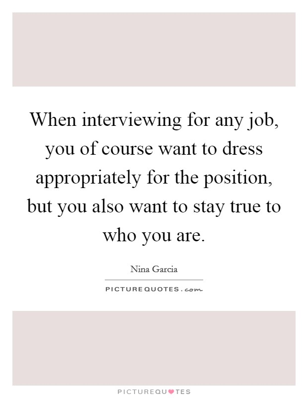 When interviewing for any job, you of course want to dress appropriately for the position, but you also want to stay true to who you are Picture Quote #1