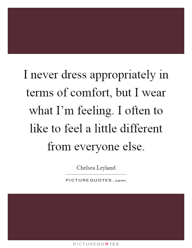 I never dress appropriately in terms of comfort, but I wear what I'm feeling. I often to like to feel a little different from everyone else Picture Quote #1