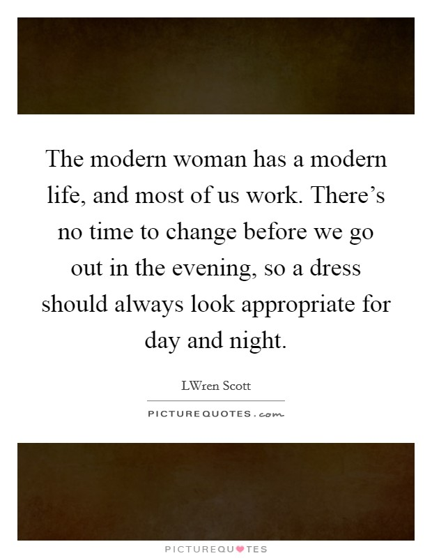 The modern woman has a modern life, and most of us work. There's no time to change before we go out in the evening, so a dress should always look appropriate for day and night Picture Quote #1