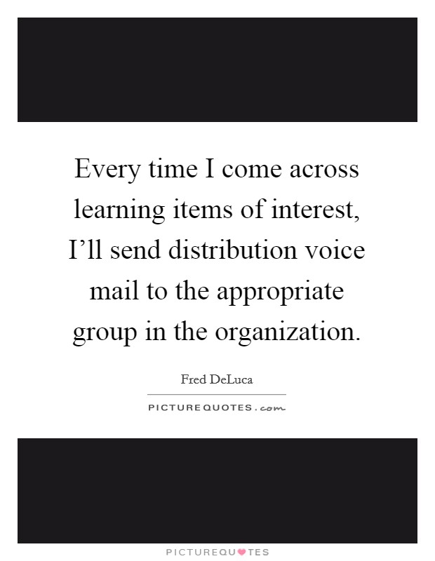 Every time I come across learning items of interest, I'll send distribution voice mail to the appropriate group in the organization Picture Quote #1