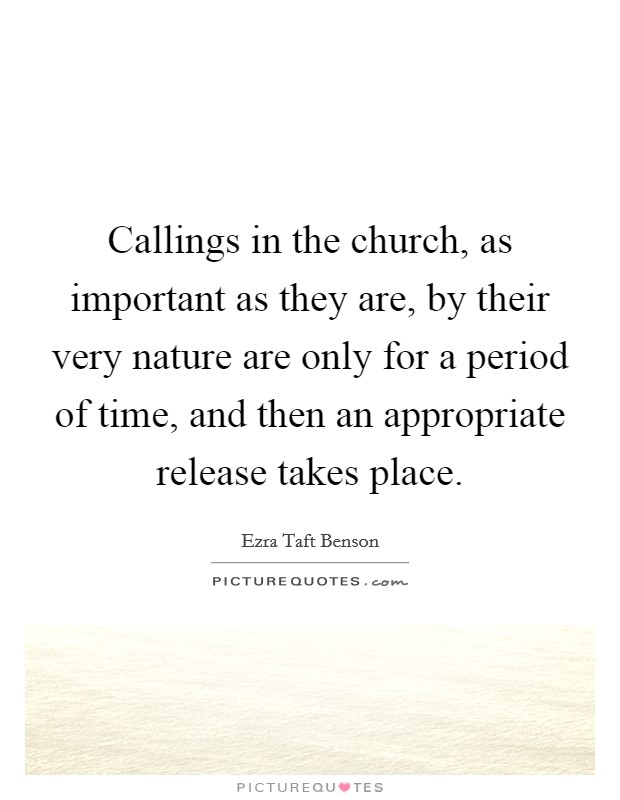 Callings in the church, as important as they are, by their very nature are only for a period of time, and then an appropriate release takes place Picture Quote #1