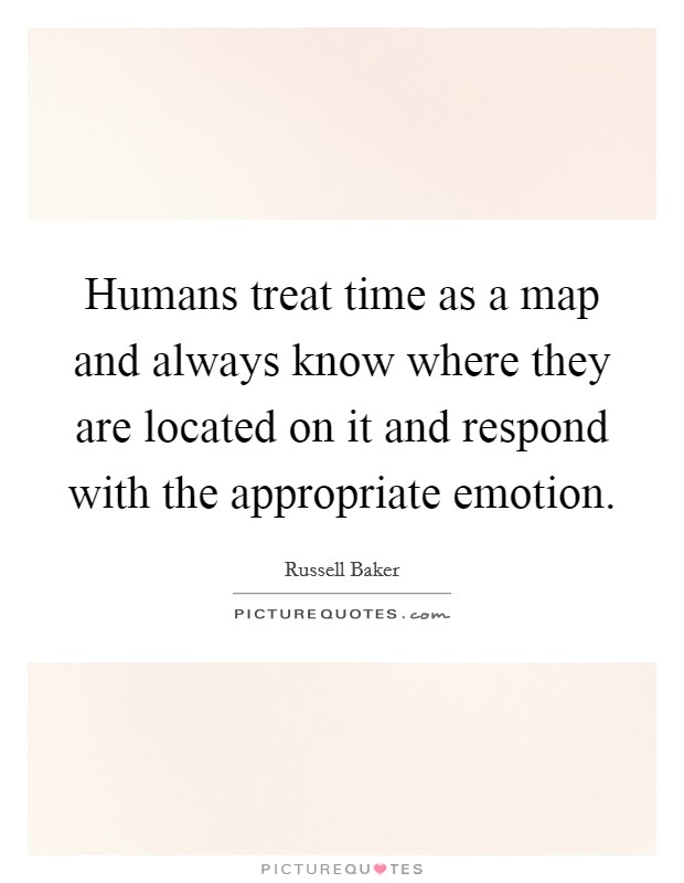 Humans treat time as a map and always know where they are located on it and respond with the appropriate emotion Picture Quote #1