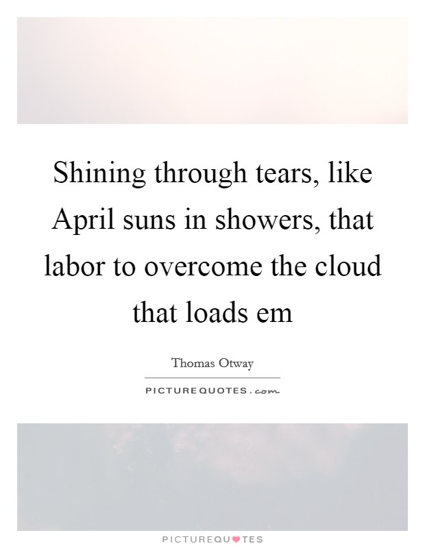 Shining through tears, like April suns in showers, that labor to overcome the cloud that loads em Picture Quote #1