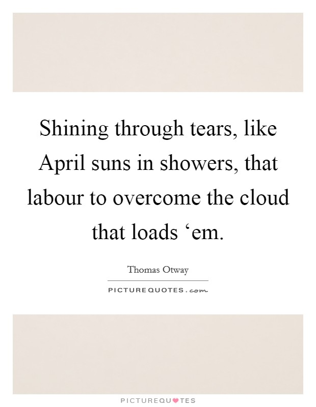 Shining through tears, like April suns in showers, that labour to overcome the cloud that loads 'em. Picture Quote #1