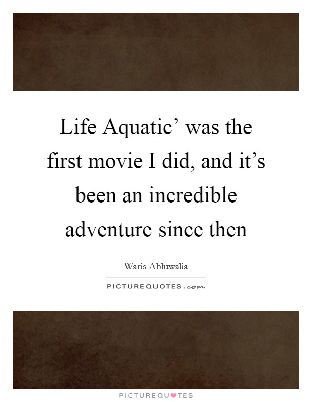 Life Aquatic' was the first movie I did, and it's been an incredible adventure since then Picture Quote #1