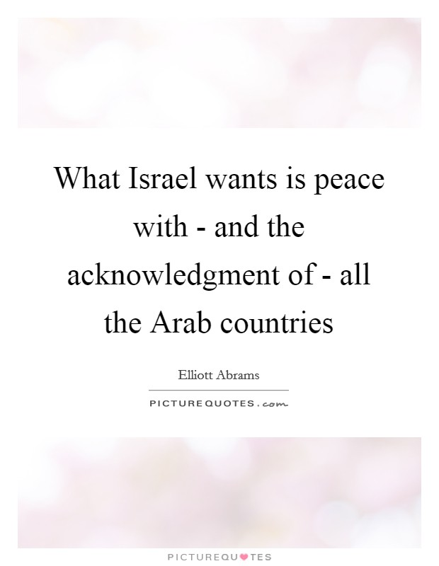 What Israel wants is peace with - and the acknowledgment of - all the Arab countries Picture Quote #1