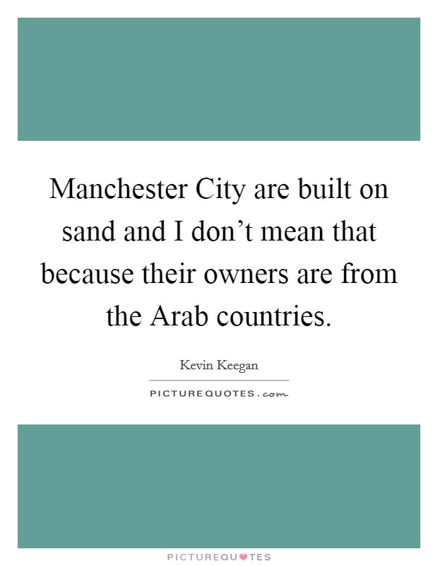 Manchester City are built on sand and I don't mean that because their owners are from the Arab countries Picture Quote #1