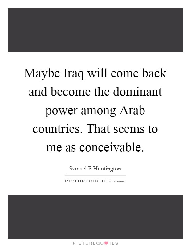 Maybe Iraq will come back and become the dominant power among Arab countries. That seems to me as conceivable Picture Quote #1