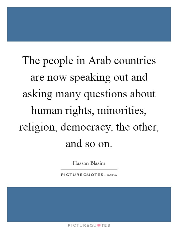 The people in Arab countries are now speaking out and asking many questions about human rights, minorities, religion, democracy, the other, and so on Picture Quote #1