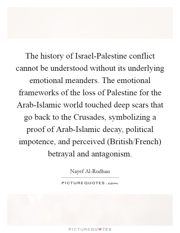The history of Israel-Palestine conflict cannot be understood without its underlying emotional meanders. The emotional frameworks of the loss of Palestine for the Arab-Islamic world touched deep scars that go back to the Crusades, symbolizing a proof of Arab-Islamic decay, political impotence, and perceived (British/French) betrayal and antagonism Picture Quote #1
