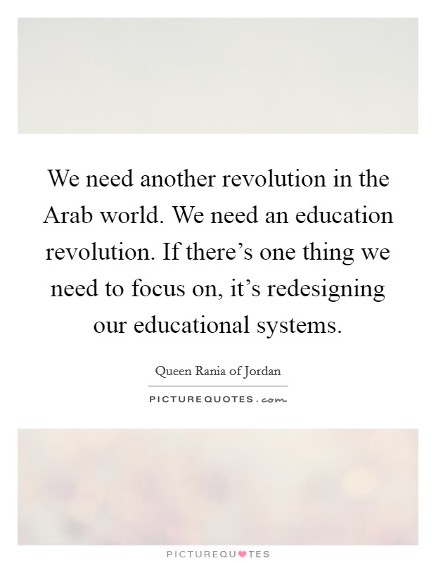 We need another revolution in the Arab world. We need an education revolution. If there's one thing we need to focus on, it's redesigning our educational systems Picture Quote #1