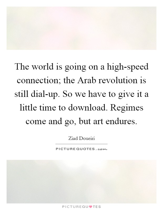The world is going on a high-speed connection; the Arab revolution is still dial-up. So we have to give it a little time to download. Regimes come and go, but art endures Picture Quote #1