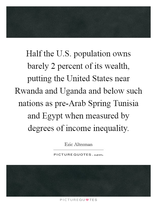 Half the U.S. population owns barely 2 percent of its wealth, putting the United States near Rwanda and Uganda and below such nations as pre-Arab Spring Tunisia and Egypt when measured by degrees of income inequality Picture Quote #1