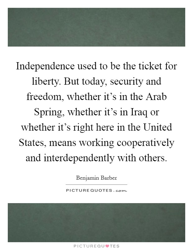 Independence used to be the ticket for liberty. But today, security and freedom, whether it's in the Arab Spring, whether it's in Iraq or whether it's right here in the United States, means working cooperatively and interdependently with others Picture Quote #1