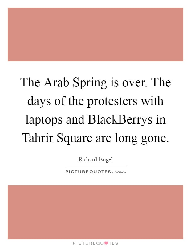 The Arab Spring is over. The days of the protesters with laptops and BlackBerrys in Tahrir Square are long gone Picture Quote #1