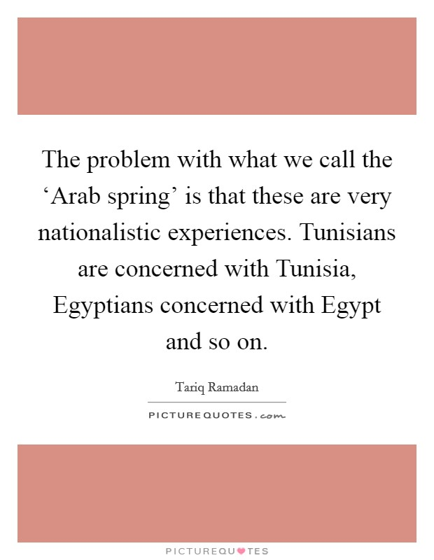 The problem with what we call the 'Arab spring' is that these are very nationalistic experiences. Tunisians are concerned with Tunisia, Egyptians concerned with Egypt and so on Picture Quote #1