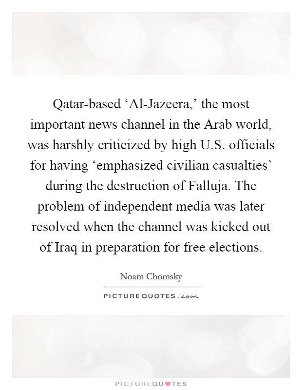 Qatar-based 'Al-Jazeera,' the most important news channel in the Arab world, was harshly criticized by high U.S. officials for having 'emphasized civilian casualties' during the destruction of Falluja. The problem of independent media was later resolved when the channel was kicked out of Iraq in preparation for free elections Picture Quote #1