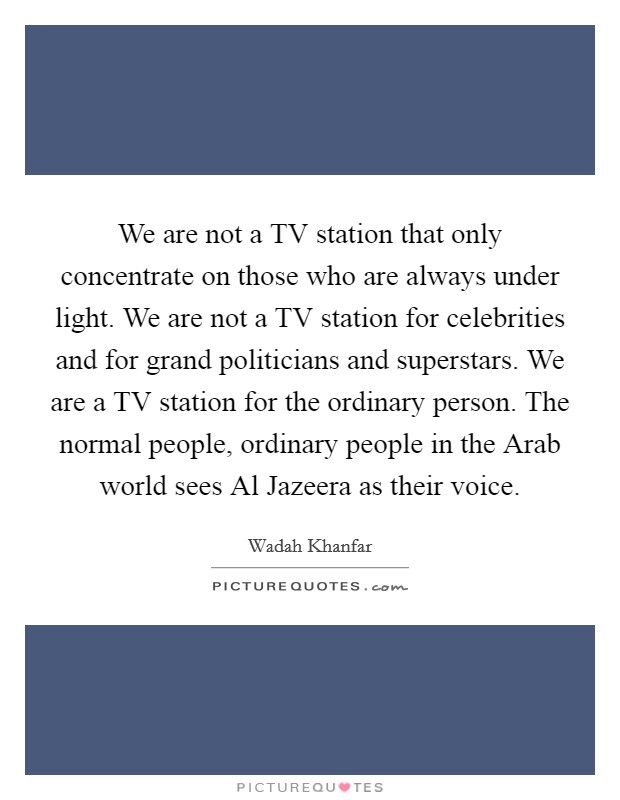 We are not a TV station that only concentrate on those who are always under light. We are not a TV station for celebrities and for grand politicians and superstars. We are a TV station for the ordinary person. The normal people, ordinary people in the Arab world sees Al Jazeera as their voice Picture Quote #1