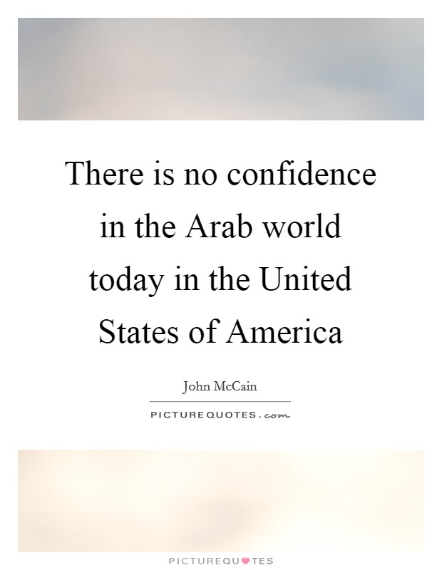 There is no confidence in the Arab world today in the United States of America Picture Quote #1