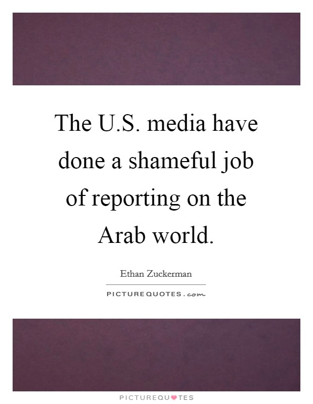 The U.S. media have done a shameful job of reporting on the Arab world Picture Quote #1