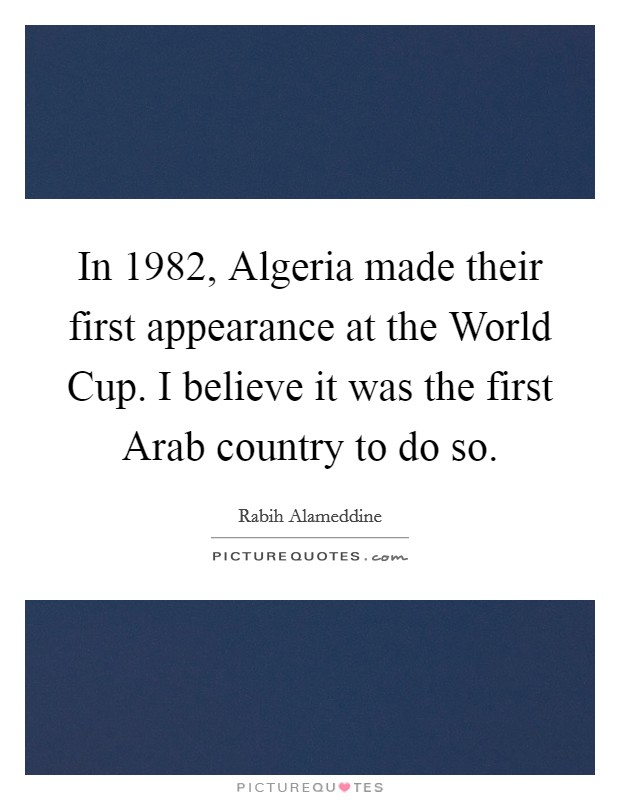 In 1982, Algeria made their first appearance at the World Cup. I believe it was the first Arab country to do so Picture Quote #1