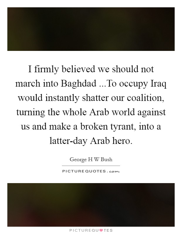 I firmly believed we should not march into Baghdad ...To occupy Iraq would instantly shatter our coalition, turning the whole Arab world against us and make a broken tyrant, into a latter-day Arab hero Picture Quote #1