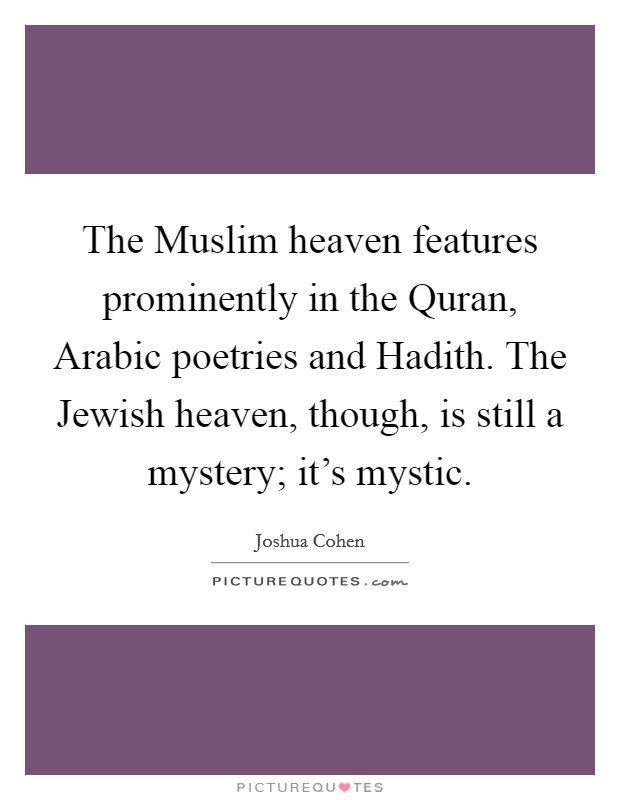 The Muslim heaven features prominently in the Quran, Arabic poetries and Hadith. The Jewish heaven, though, is still a mystery; it's mystic Picture Quote #1