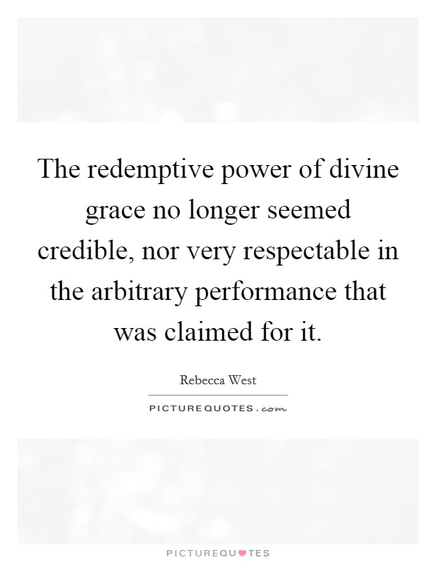 The redemptive power of divine grace no longer seemed credible, nor very respectable in the arbitrary performance that was claimed for it Picture Quote #1