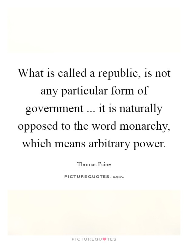 What is called a republic, is not any particular form of government ... it is naturally opposed to the word monarchy, which means arbitrary power Picture Quote #1