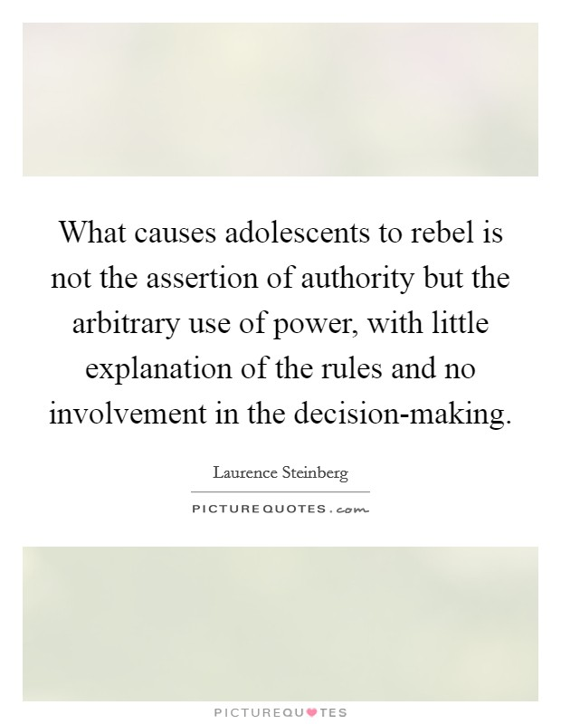 What causes adolescents to rebel is not the assertion of authority but the arbitrary use of power, with little explanation of the rules and no involvement in the decision-making. Picture Quote #1