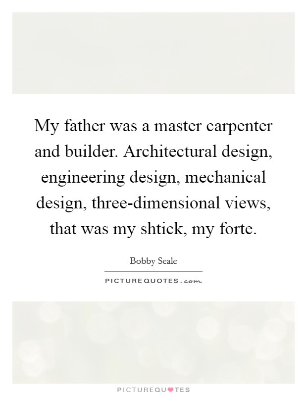 My father was a master carpenter and builder. Architectural design, engineering design, mechanical design, three-dimensional views, that was my shtick, my forte Picture Quote #1