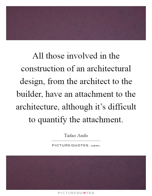 All those involved in the construction of an architectural design, from the architect to the builder, have an attachment to the architecture, although it's difficult to quantify the attachment. Picture Quote #1