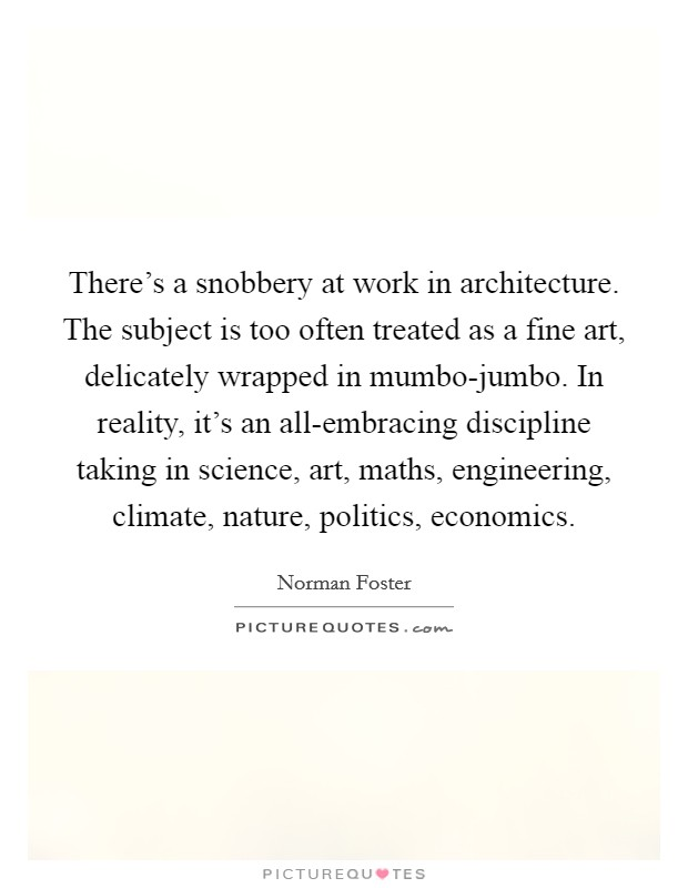 There's a snobbery at work in architecture. The subject is too often treated as a fine art, delicately wrapped in mumbo-jumbo. In reality, it's an all-embracing discipline taking in science, art, maths, engineering, climate, nature, politics, economics Picture Quote #1