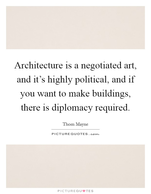 Architecture is a negotiated art, and it's highly political, and if you want to make buildings, there is diplomacy required Picture Quote #1