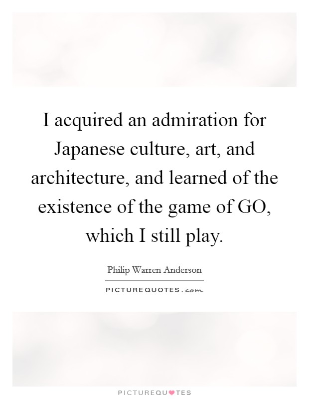 I acquired an admiration for Japanese culture, art, and architecture, and learned of the existence of the game of GO, which I still play Picture Quote #1