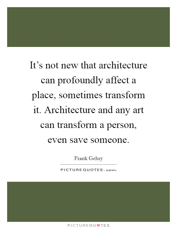 It's not new that architecture can profoundly affect a place, sometimes transform it. Architecture and any art can transform a person, even save someone Picture Quote #1