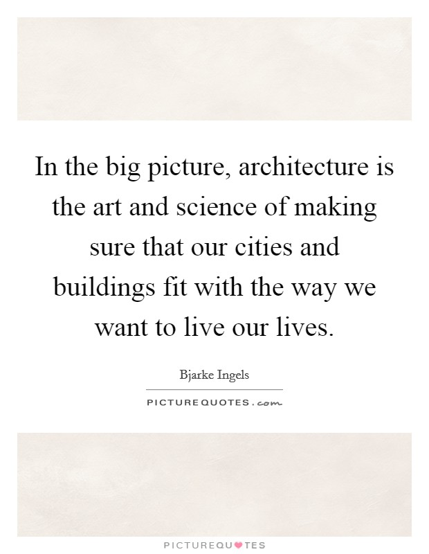 In the big picture, architecture is the art and science of making sure that our cities and buildings fit with the way we want to live our lives Picture Quote #1