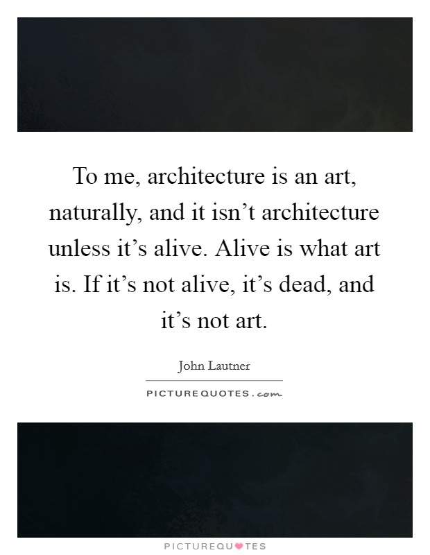 To me, architecture is an art, naturally, and it isn't architecture unless it's alive. Alive is what art is. If it's not alive, it's dead, and it's not art Picture Quote #1