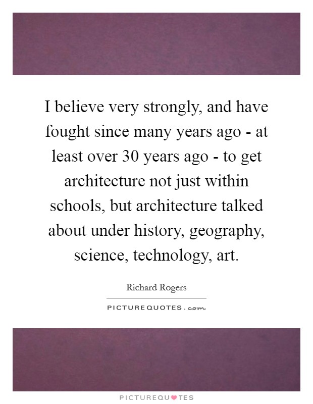 I believe very strongly, and have fought since many years ago - at least over 30 years ago - to get architecture not just within schools, but architecture talked about under history, geography, science, technology, art Picture Quote #1