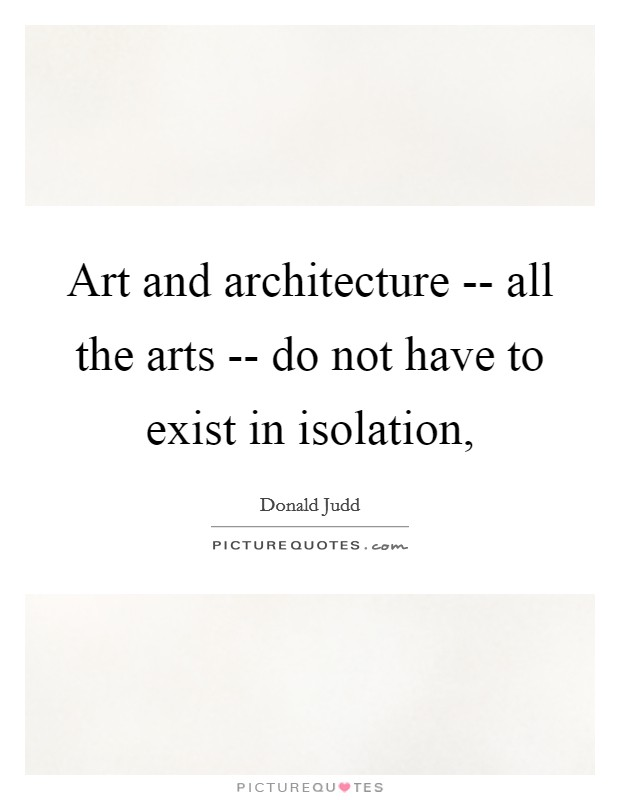 Art and architecture -- all the arts -- do not have to exist in isolation, Picture Quote #1
