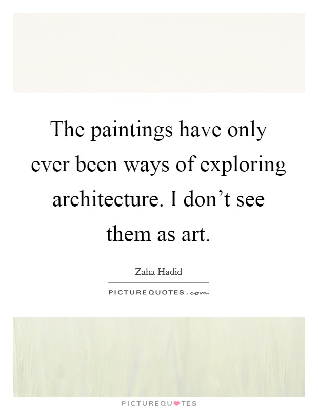 The paintings have only ever been ways of exploring architecture. I don't see them as art Picture Quote #1