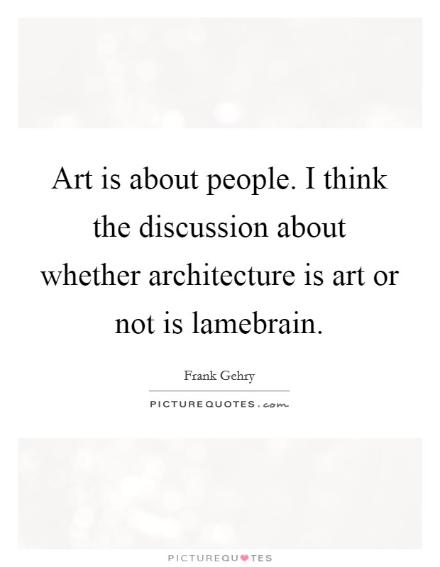 Art is about people. I think the discussion about whether architecture is art or not is lamebrain Picture Quote #1