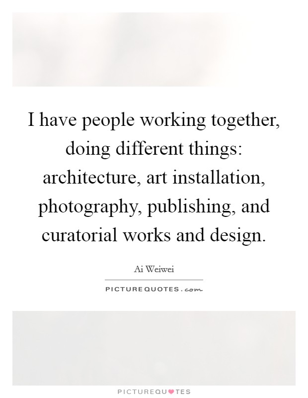 I have people working together, doing different things: architecture, art installation, photography, publishing, and curatorial works and design Picture Quote #1