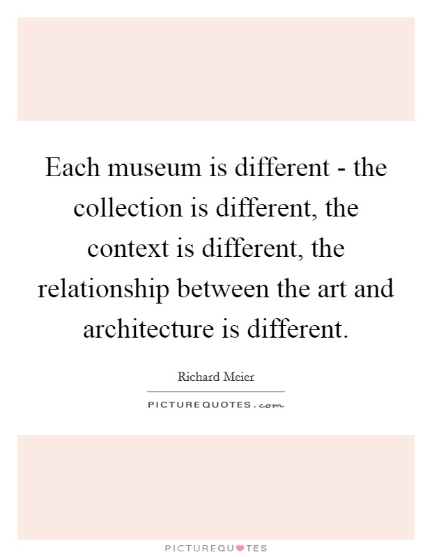 Each museum is different - the collection is different, the context is different, the relationship between the art and architecture is different Picture Quote #1