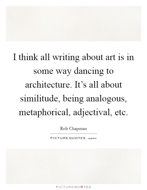 I think all writing about art is in some way dancing to architecture. It's all about similitude, being analogous, metaphorical, adjectival, etc Picture Quote #1